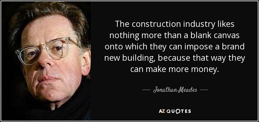 The construction industry likes nothing more than a blank canvas onto which they can impose a brand new building, because that way they can make more money. - Jonathan Meades