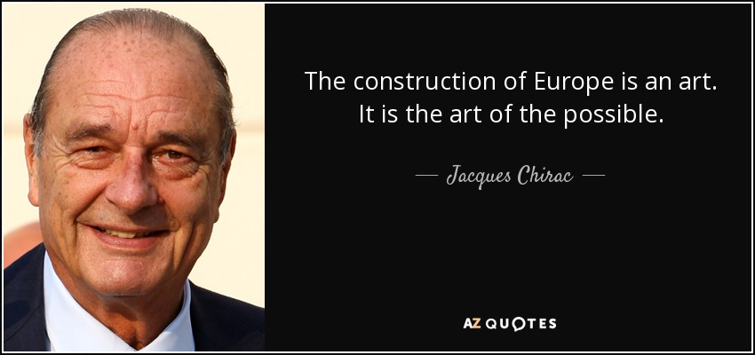 The construction of Europe is an art. It is the art of the possible. - Jacques Chirac