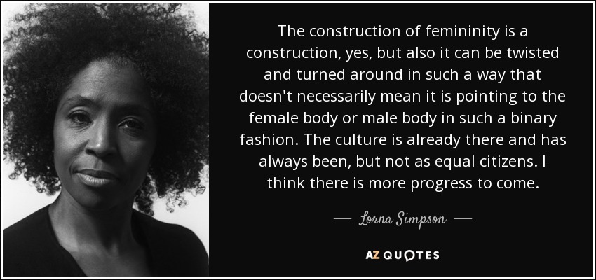 The construction of femininity is a construction, yes, but also it can be twisted and turned around in such a way that doesn't necessarily mean it is pointing to the female body or male body in such a binary fashion. The culture is already there and has always been, but not as equal citizens. I think there is more progress to come. - Lorna Simpson