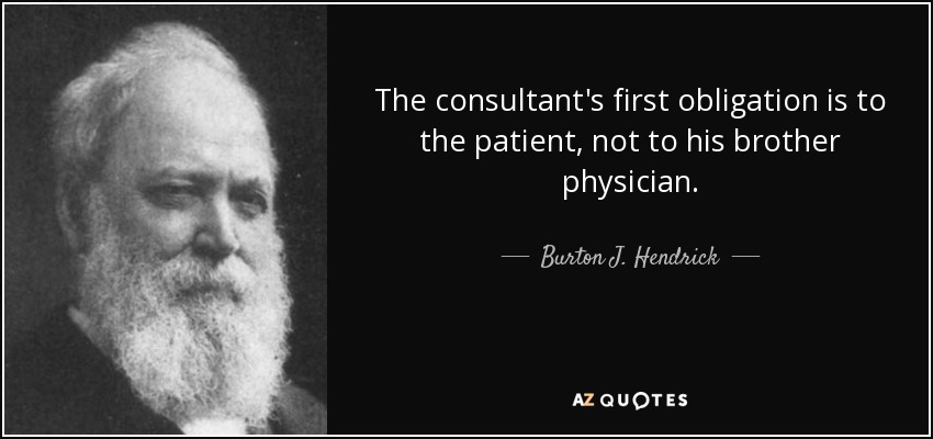 The consultant's first obligation is to the patient, not to his brother physician. - Burton J. Hendrick