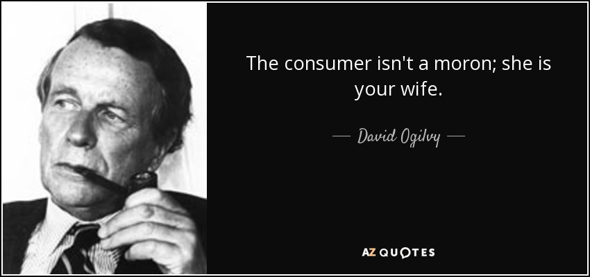 The consumer isn't a moron; she is your wife. - David Ogilvy