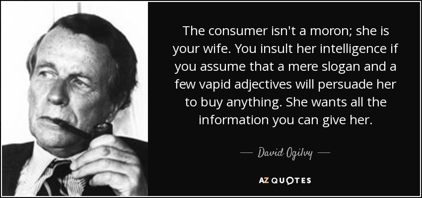 The consumer isn't a moron; she is your wife. You insult her intelligence if you assume that a mere slogan and a few vapid adjectives will persuade her to buy anything. She wants all the information you can give her. - David Ogilvy