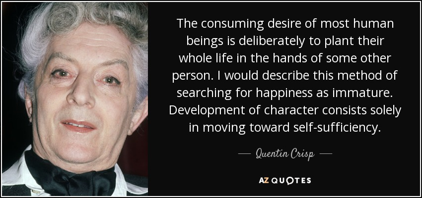 The consuming desire of most human beings is deliberately to plant their whole life in the hands of some other person. I would describe this method of searching for happiness as immature. Development of character consists solely in moving toward self-sufficiency. - Quentin Crisp