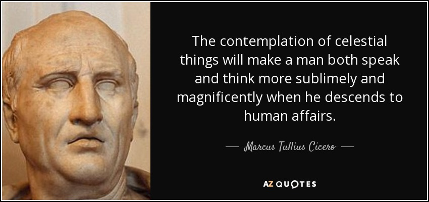 The contemplation of celestial things will make a man both speak and think more sublimely and magnificently when he descends to human affairs. - Marcus Tullius Cicero