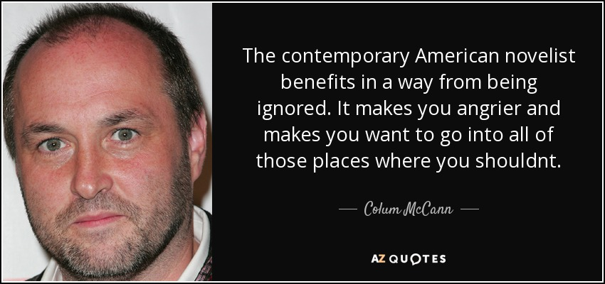 The contemporary American novelist benefits in a way from being ignored. It makes you angrier and makes you want to go into all of those places where you shouldnt. - Colum McCann
