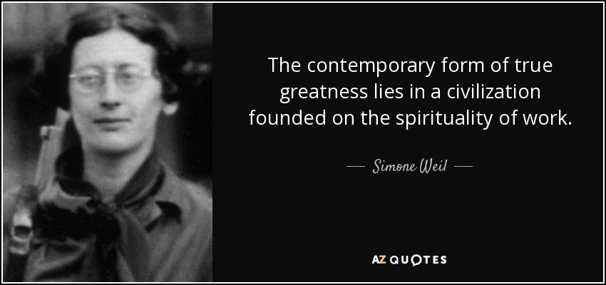 The contemporary form of true greatness lies in a civilization founded on the spirituality of work. - Simone Weil