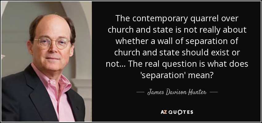 The contemporary quarrel over church and state is not really about whether a wall of separation of church and state should exist or not... The real question is what does 'separation' mean? - James Davison Hunter