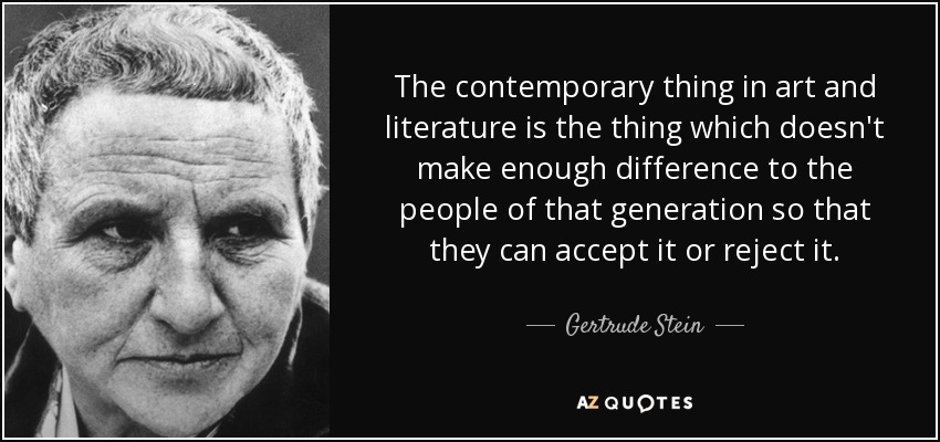 The contemporary thing in art and literature is the thing which doesn't make enough difference to the people of that generation so that they can accept it or reject it. - Gertrude Stein