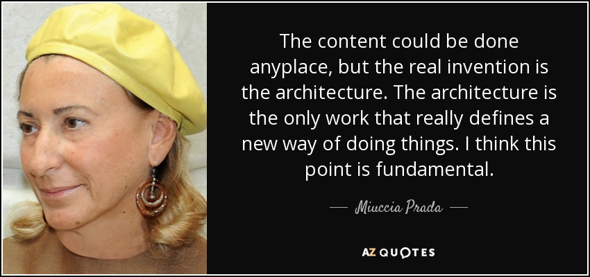 The content could be done anyplace, but the real invention is the architecture. The architecture is the only work that really defines a new way of doing things. I think this point is fundamental. - Miuccia Prada