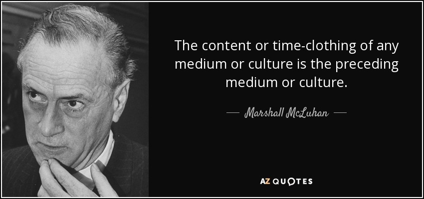 The content or time-clothing of any medium or culture is the preceding medium or culture. - Marshall McLuhan
