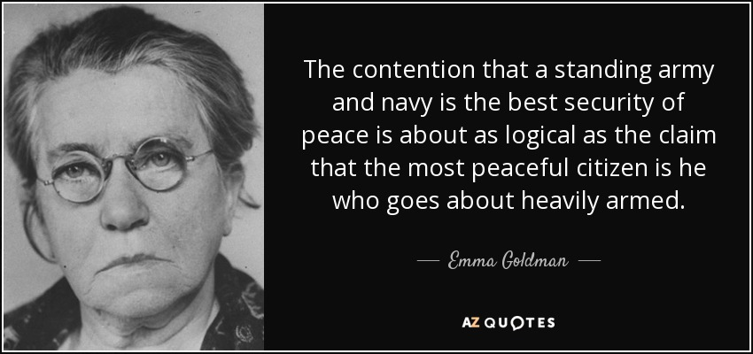 The contention that a standing army and navy is the best security of peace is about as logical as the claim that the most peaceful citizen is he who goes about heavily armed. - Emma Goldman