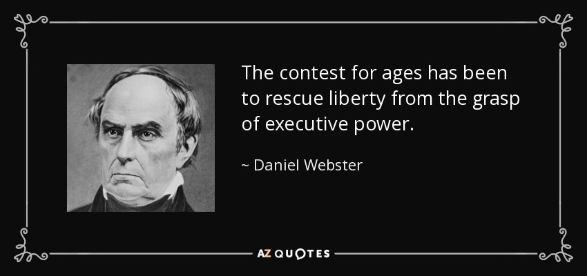 The contest for ages has been to rescue liberty from the grasp of executive power. - Daniel Webster