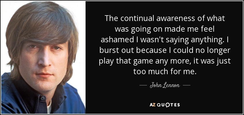 The continual awareness of what was going on made me feel ashamed I wasn't saying anything. I burst out because I could no longer play that game any more, it was just too much for me. - John Lennon