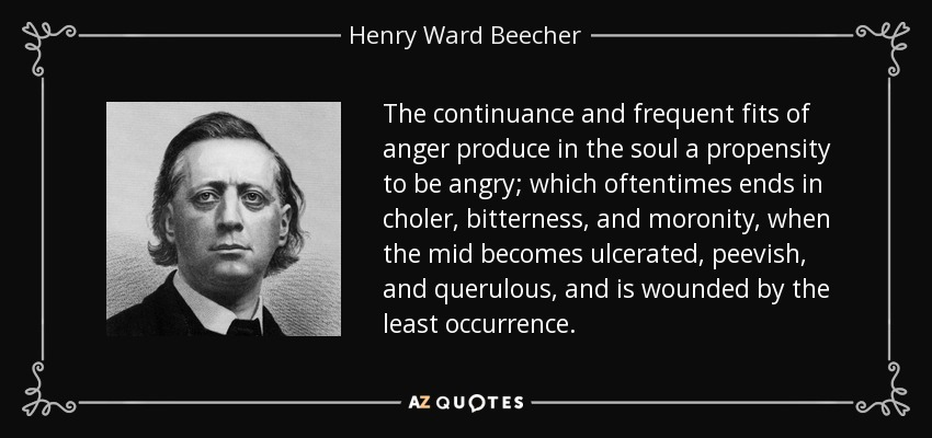 The continuance and frequent fits of anger produce in the soul a propensity to be angry; which oftentimes ends in choler, bitterness, and moronity, when the mid becomes ulcerated, peevish, and querulous, and is wounded by the least occurrence. - Henry Ward Beecher
