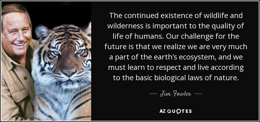 The continued existence of wildlife and wilderness is important to the quality of life of humans. Our challenge for the future is that we realize we are very much a part of the earth's ecosystem, and we must learn to respect and live according to the basic biological laws of nature. - Jim Fowler