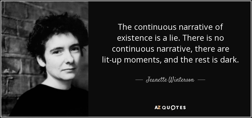 The continuous narrative of existence is a lie. There is no continuous narrative, there are lit-up moments, and the rest is dark. - Jeanette Winterson