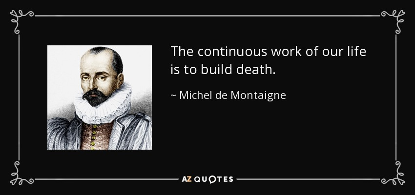 The continuous work of our life is to build death. - Michel de Montaigne