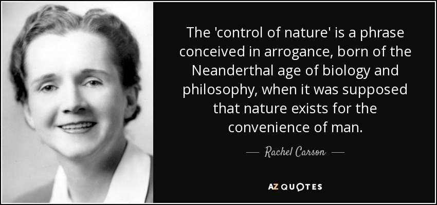 The 'control of nature' is a phrase conceived in arrogance, born of the Neanderthal age of biology and philosophy, when it was supposed that nature exists for the convenience of man. - Rachel Carson