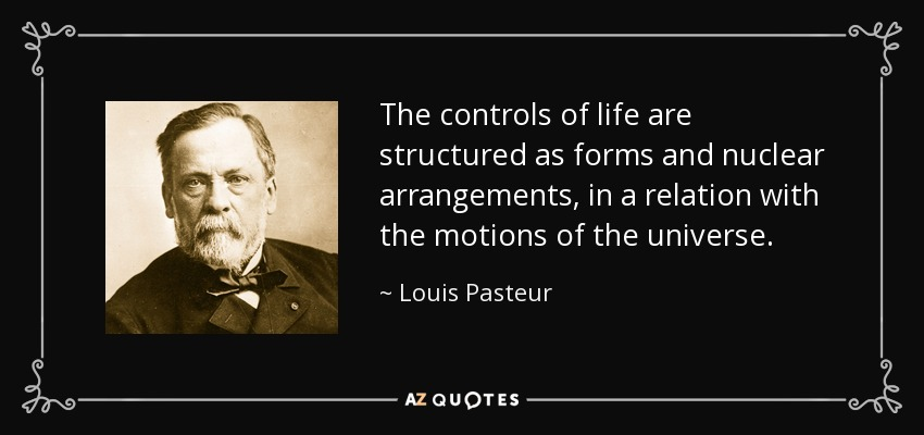 The controls of life are structured as forms and nuclear arrangements, in a relation with the motions of the universe. - Louis Pasteur