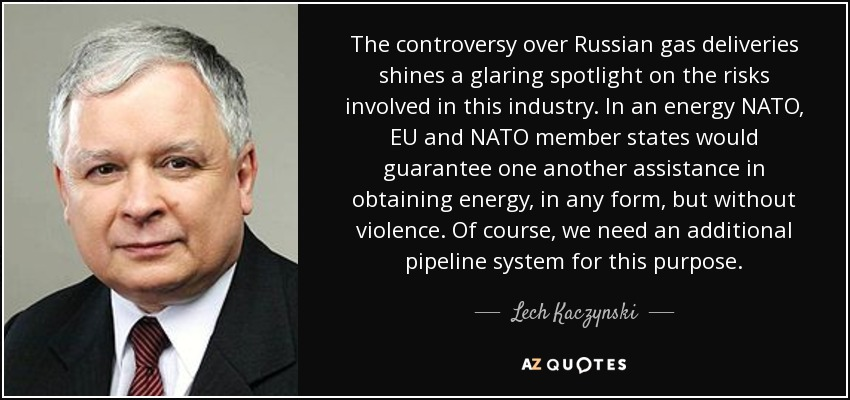 The controversy over Russian gas deliveries shines a glaring spotlight on the risks involved in this industry. In an energy NATO, EU and NATO member states would guarantee one another assistance in obtaining energy, in any form, but without violence. Of course, we need an additional pipeline system for this purpose. - Lech Kaczynski