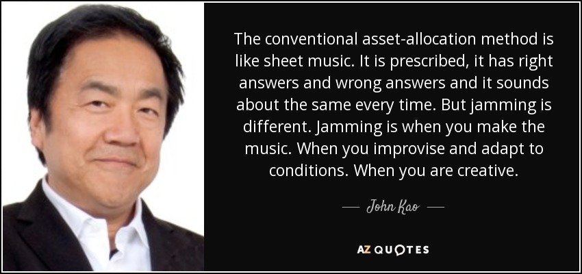 The conventional asset-allocation method is like sheet music. It is prescribed, it has right answers and wrong answers and it sounds about the same every time. But jamming is different. Jamming is when you make the music. When you improvise and adapt to conditions. When you are creative. - John Kao