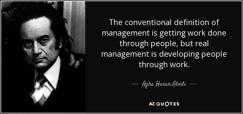 The conventional definition of management is getting work done through people, but real management is developing people through work. - Agha Hasan Abedi