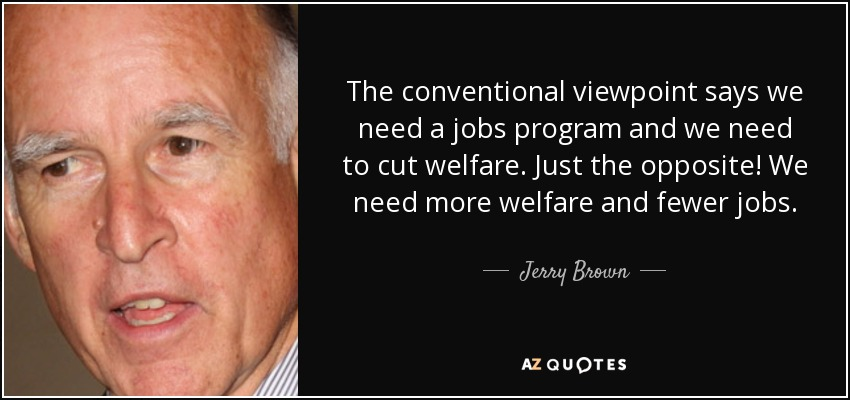The conventional viewpoint says we need a jobs program and we need to cut welfare. Just the opposite! We need more welfare and fewer jobs. - Jerry Brown