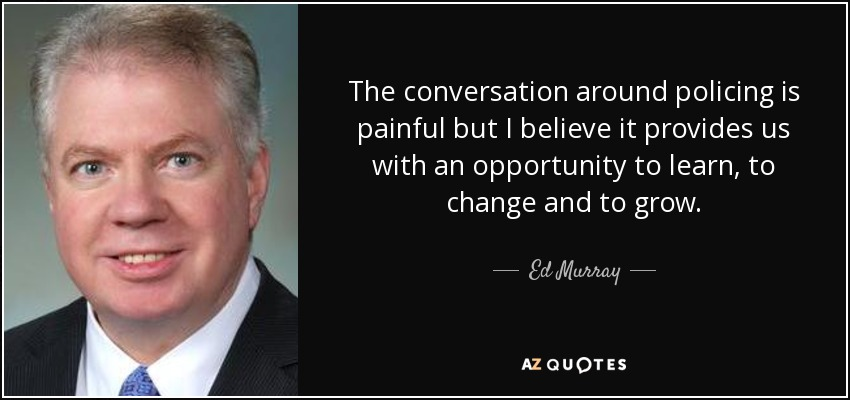The conversation around policing is painful but I believe it provides us with an opportunity to learn, to change and to grow. - Ed Murray