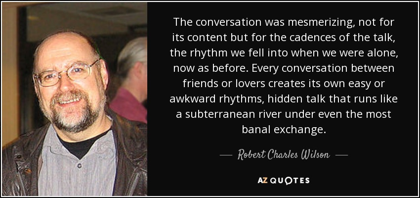 The conversation was mesmerizing, not for its content but for the cadences of the talk, the rhythm we fell into when we were alone, now as before. Every conversation between friends or lovers creates its own easy or awkward rhythms, hidden talk that runs like a subterranean river under even the most banal exchange. - Robert Charles Wilson