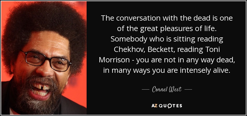 The conversation with the dead is one of the great pleasures of life. Somebody who is sitting reading Chekhov, Beckett, reading Toni Morrison - you are not in any way dead, in many ways you are intensely alive. - Cornel West