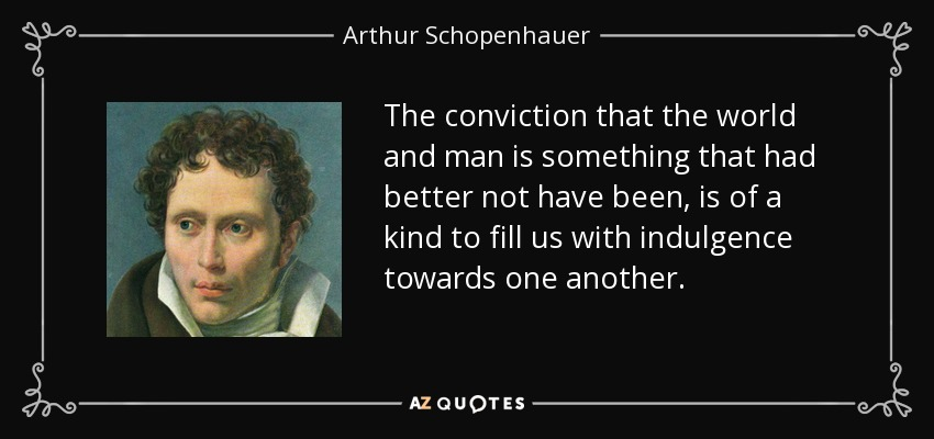 The conviction that the world and man is something that had better not have been, is of a kind to fill us with indulgence towards one another. - Arthur Schopenhauer