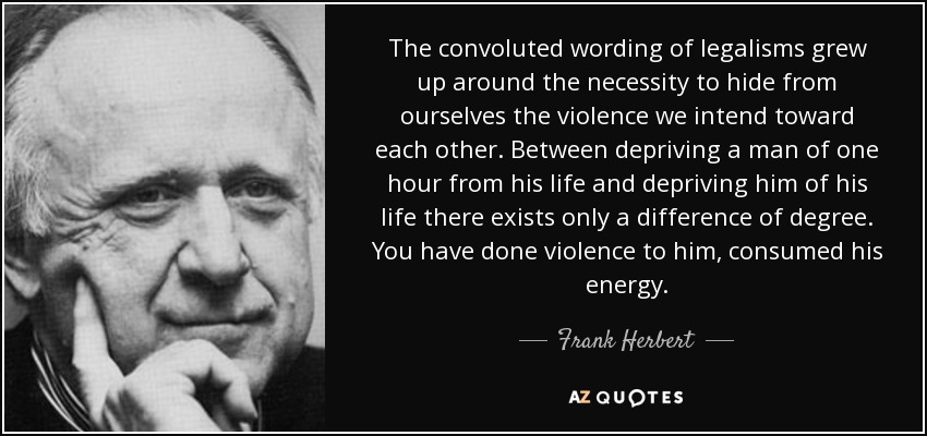 The convoluted wording of legalisms grew up around the necessity to hide from ourselves the violence we intend toward each other. Between depriving a man of one hour from his life and depriving him of his life there exists only a difference of degree. You have done violence to him, consumed his energy. - Frank Herbert
