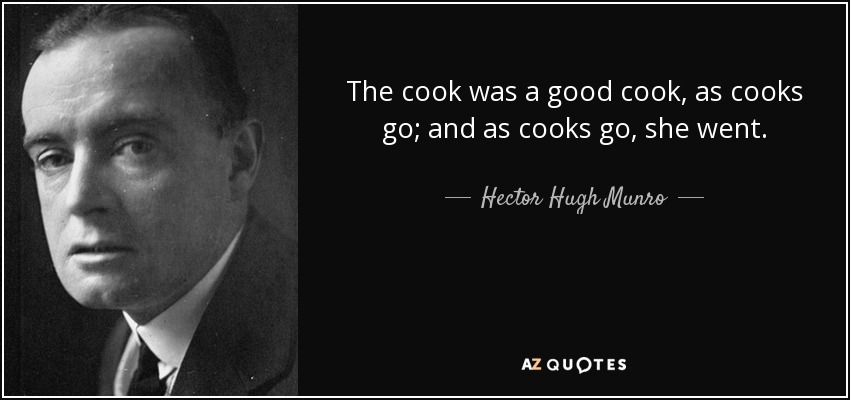The cook was a good cook, as cooks go; and as cooks go, she went. - Hector Hugh Munro