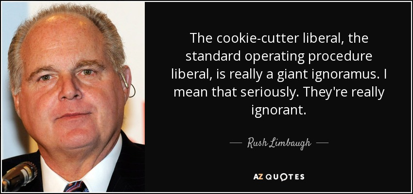 The cookie-cutter liberal, the standard operating procedure liberal, is really a giant ignoramus. I mean that seriously. They're really ignorant. - Rush Limbaugh