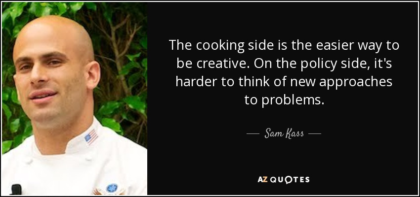 The cooking side is the easier way to be creative. On the policy side, it's harder to think of new approaches to problems. - Sam Kass