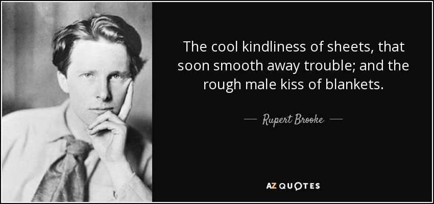 The cool kindliness of sheets, that soon smooth away trouble; and the rough male kiss of blankets. - Rupert Brooke