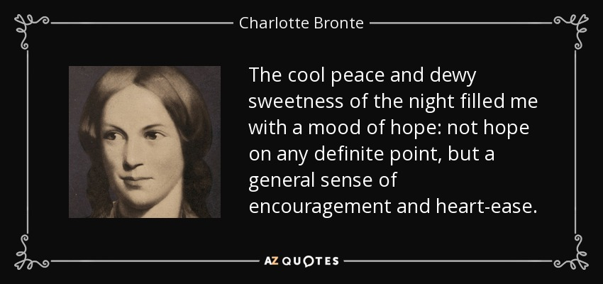 The cool peace and dewy sweetness of the night filled me with a mood of hope: not hope on any definite point, but a general sense of encouragement and heart-ease. - Charlotte Bronte