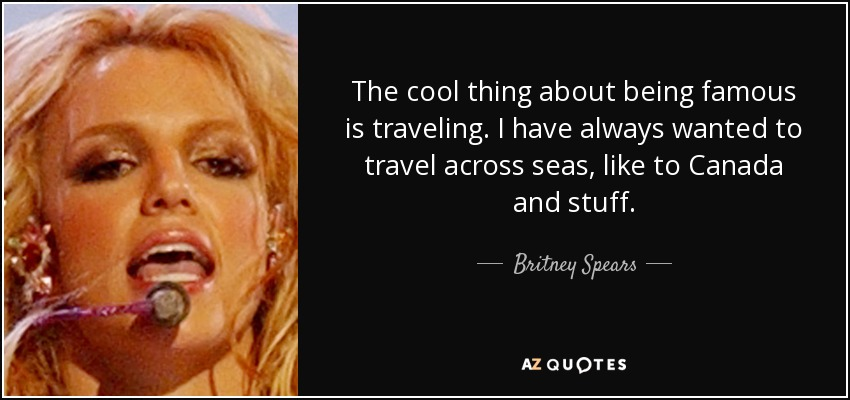 The cool thing about being famous is traveling. I have always wanted to travel across seas, like to Canada and stuff. - Britney Spears