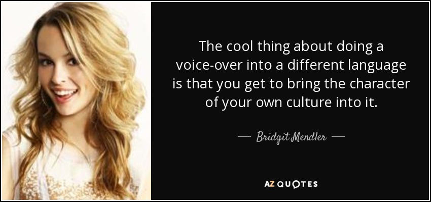 The cool thing about doing a voice-over into a different language is that you get to bring the character of your own culture into it. - Bridgit Mendler
