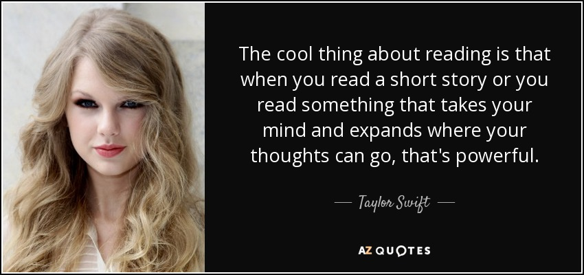 The cool thing about reading is that when you read a short story or you read something that takes your mind and expands where your thoughts can go, that's powerful. - Taylor Swift