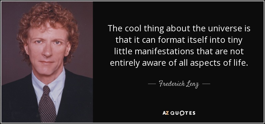The cool thing about the universe is that it can format itself into tiny little manifestations that are not entirely aware of all aspects of life. - Frederick Lenz