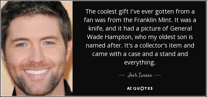 The coolest gift I've ever gotten from a fan was from the Franklin Mint. It was a knife, and it had a picture of General Wade Hampton, who my oldest son is named after. It's a collector's item and came with a case and a stand and everything. - Josh Turner