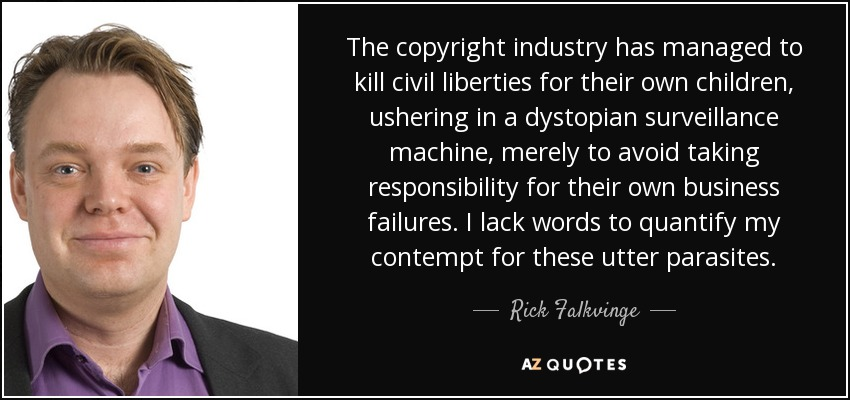 The copyright industry has managed to kill civil liberties for their own children, ushering in a dystopian surveillance machine, merely to avoid taking responsibility for their own business failures. I lack words to quantify my contempt for these utter parasites. - Rick Falkvinge
