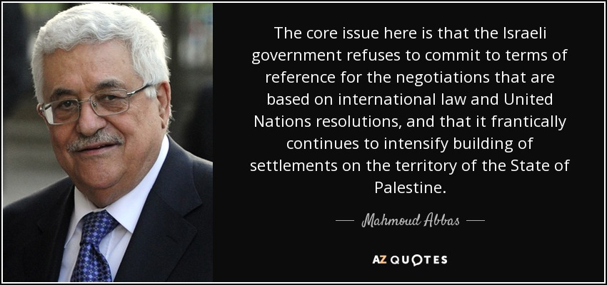 The core issue here is that the Israeli government refuses to commit to terms of reference for the negotiations that are based on international law and United Nations resolutions, and that it frantically continues to intensify building of settlements on the territory of the State of Palestine. - Mahmoud Abbas