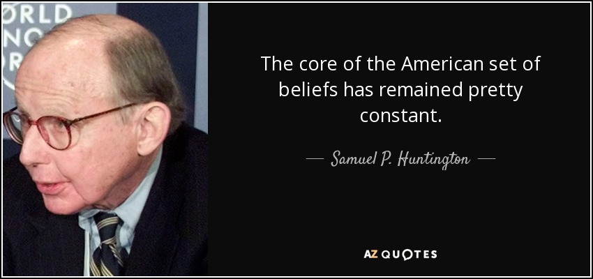 The core of the American set of beliefs has remained pretty constant. - Samuel P. Huntington