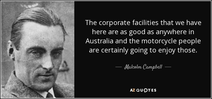 The corporate facilities that we have here are as good as anywhere in Australia and the motorcycle people are certainly going to enjoy those. - Malcolm Campbell