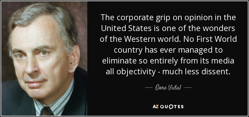 The corporate grip on opinion in the United States is one of the wonders of the Western world. No First World country has ever managed to eliminate so entirely from its media all objectivity - much less dissent. - Gore Vidal