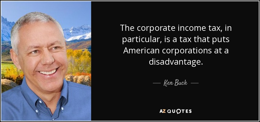 The corporate income tax, in particular, is a tax that puts American corporations at a disadvantage. - Ken Buck