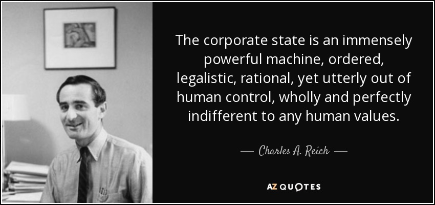 The corporate state is an immensely powerful machine, ordered, legalistic, rational, yet utterly out of human control, wholly and perfectly indifferent to any human values. - Charles A. Reich