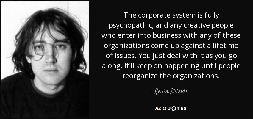 The corporate system is fully psychopathic, and any creative people who enter into business with any of these organizations come up against a lifetime of issues. You just deal with it as you go along. It'll keep on happening until people reorganize the organizations. - Kevin Shields